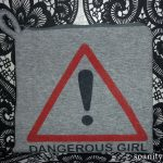 I'm a dangerous girl, and I love it !
